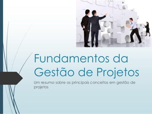 Fundamentos da Gestão de Projetos Um resumo sobre os principais conceitos em gestão de projetos