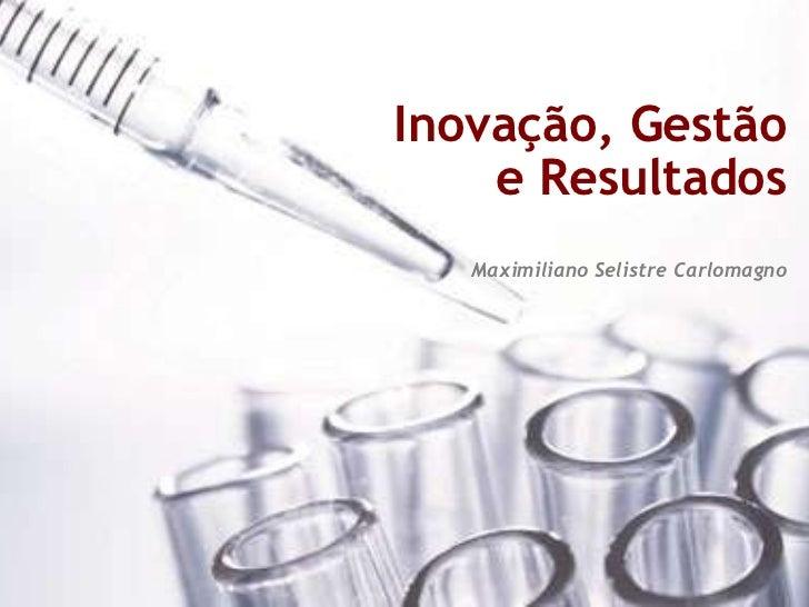 Inovação, Gestão    e Resultados   Maximiliano Selistre Carlomagno