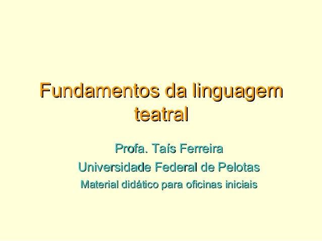 Fundamentos da linguagemFundamentos da linguagem teatralteatral Profa. Taís FerreiraProfa. Taís Ferreira Universidade Fede...