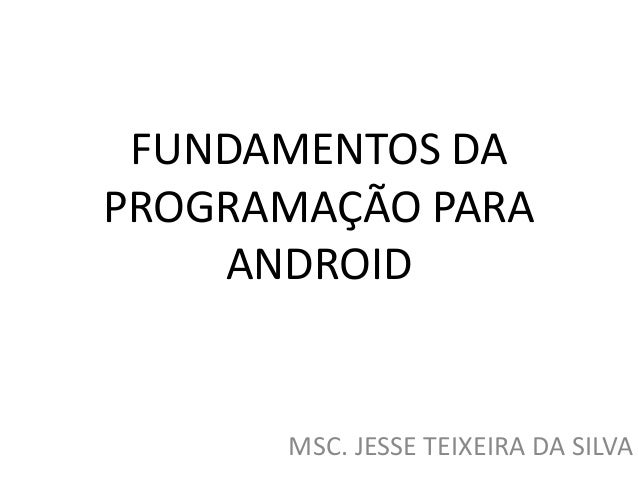 FUNDAMENTOS DA PROGRAMAÇÃO PARA ANDROID MSC. JESSE TEIXEIRA DA SILVA