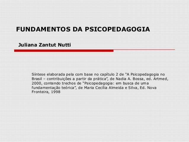 "FUNDAMENTOS DA PSICOPEDAGOGIAJuliana Zantut Nutti     Síntese elaborada pela com base no capítulo 2 de ""A Psicopedagogia n..."