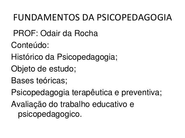 FUNDAMENTOS DA PSICOPEDAGOGIAPROF: Odair da RochaConteúdo:Histórico da Psicopedagogia;Objeto de estudo;Bases teóricas;Psic...