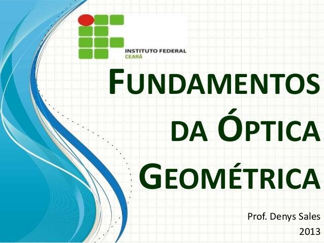 FUNDAMENTOS DA ÓPTICA GEOMÉTRICA Prof. Denys Sales 2013
