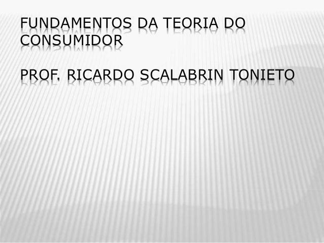 FUNDAMENTOS DA TEORIA DO CONSUMIDOR PROF. RICARDO SCALABRIN TONIETO