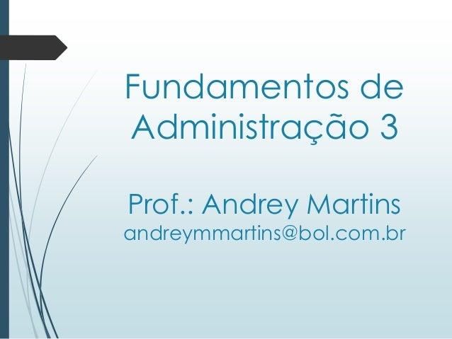 Fundamentos de Administração 3 Prof.: Andrey Martins andreymmartins@bol.com.br