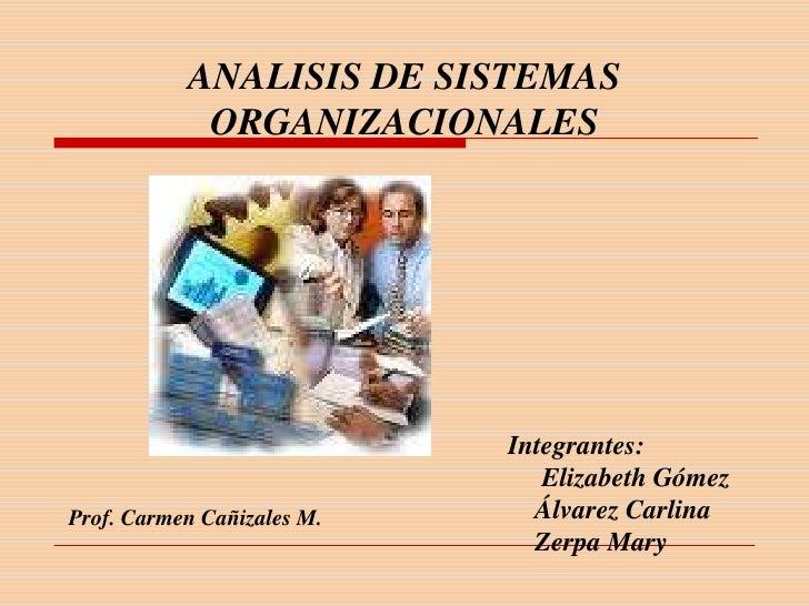 ANALISIS DE SISTEMAS  ORGANIZACIONALES <br />Integrantes:<br />     Elizabeth Gómez<br />    Álvarez Carlina<br />    Zerp...