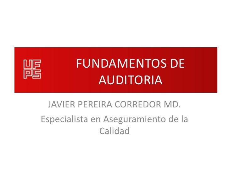 FUNDAMENTOS DE           AUDITORIA  JAVIER PEREIRA CORREDOR MD.Especialista en Aseguramiento de la               Calidad