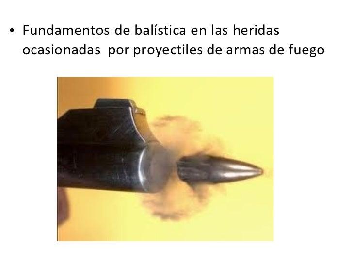 <ul><li>Fundamentos de balística en las heridas  ocasionadas  por proyectiles de armas de fuego </li></ul>