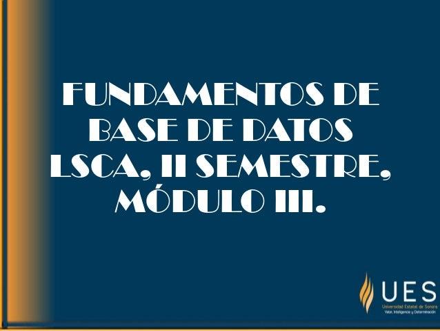 FUNDAMENTOS DEBASE DE DATOSLSCA, II SEMESTRE,MÓDULO III.