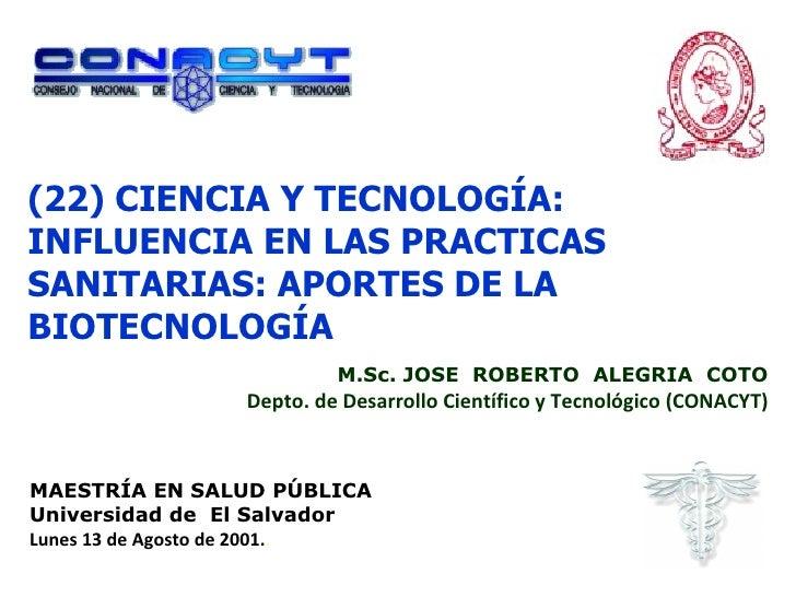 (22) CIENCIA Y TECNOLOGÍA: INFLUENCIA EN LAS PRACTICAS SANITARIAS: APORTES DE LA BIOTECNOLOGÍA M.Sc. JOSE  ROBERTO  ALEGRI...