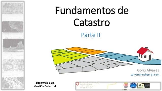 Fundamentos de Catastro Parte II Golgi Alvarez galvarezhn@gmail.com Diplomado en Gestión Catastral