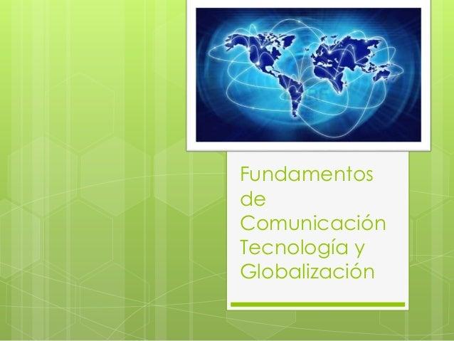 Fundamentos de Comunicación Tecnología y Globalización