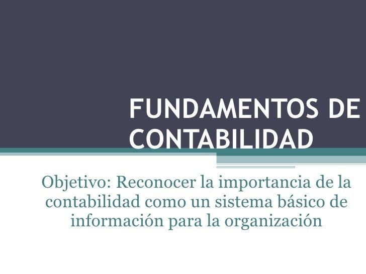 FUNDAMENTOS DE CONTABILIDAD <ul><ul><li>Objetivo: Reconocer la importancia de la contabilidad como un sistema básico de in...