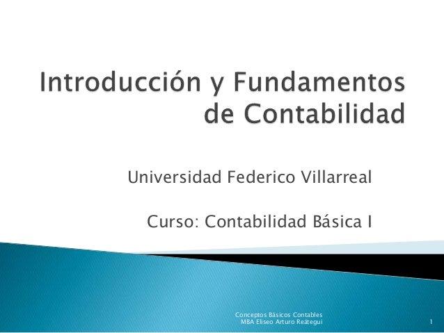 Universidad Federico Villarreal Curso: Contabilidad Básica I Conceptos Básicos Contables MBA Eliseo Arturo Reátegui 1