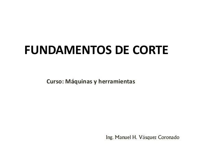 FUNDAMENTOS DE CORTE Ing. Manuel H. Vásquez Coronado Curso: Máquinas y herramientas