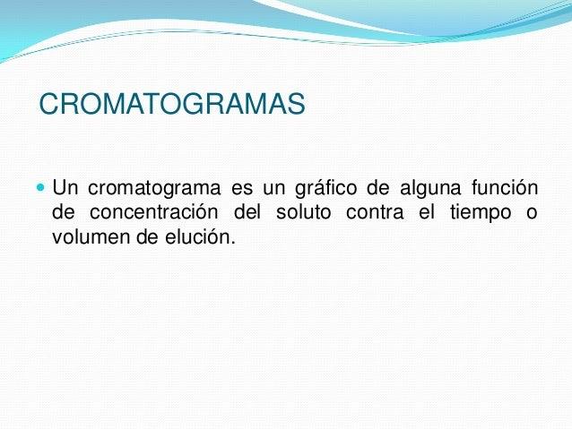  En este grafico, denominado cromatograma, es útil tanto para análisis cualitativo como cuantitativo. La posición de los ...