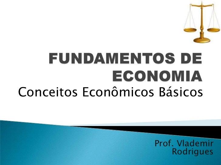 FUNDAMENTOS DE ECONOMIA<br />Conceitos Econômicos Básicos<br />Prof. Vlademir Rodrigues<br />