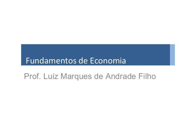 Fundamentos de Economia Prof. Luiz Marques de Andrade Filho