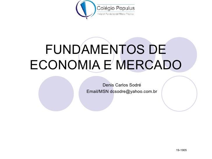 FUNDAMENTOS DEECONOMIA E MERCADO             Denis Carlos Sodré      Email/MSN dcsodre@yahoo.com.br                       ...