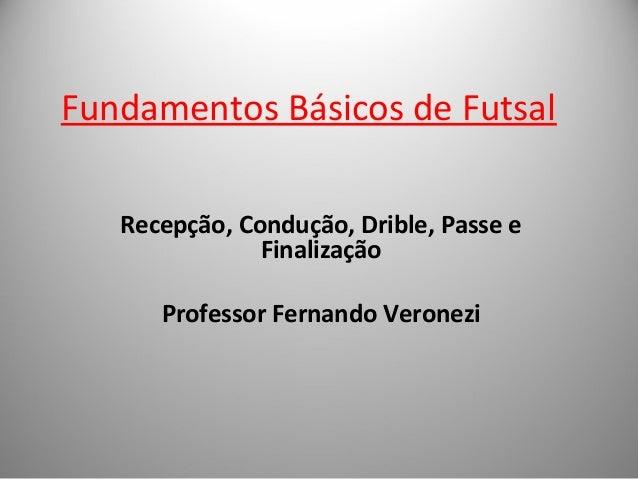 Fundamentos Básicos de Futsal  Recepção, Condução, Drible, Passe e  Finalização  Professor Fernando Veronezi