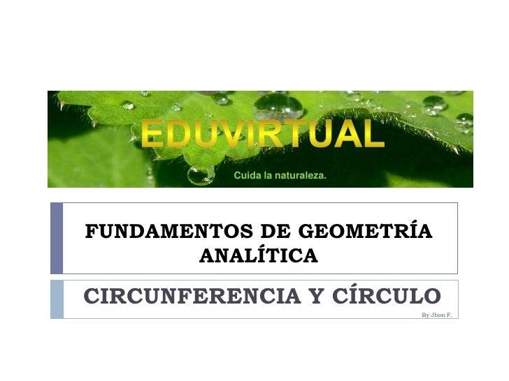 FUNDAMENTOS DE GEOMETRÍA ANALÍTICA <br />EDUVIRTUAL<br />Cuida la naturaleza.<br />CIRCUNFERENCIA Y CÍRCULO <br />By Jhon ...