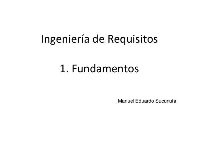 1Ingeniería de RequisitosManuel Eduardo Sucunuta1. Fundamentos