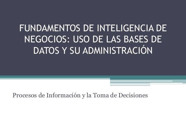 FUNDAMENTOS DE INTELIGENCIA DE  NEGOCIOS: USO DE LAS BASES DE  DATOS Y SU ADMINISTRACIÓN  Procesos de Información y la Tom...