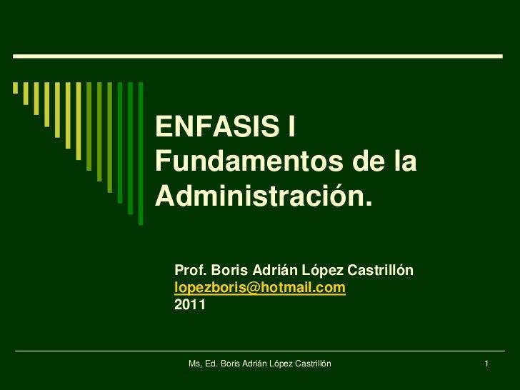 ENFASIS IFundamentos de laAdministración. Prof. Boris Adrián López Castrillón lopezboris@hotmail.com 2011   Ms, Ed. Boris ...