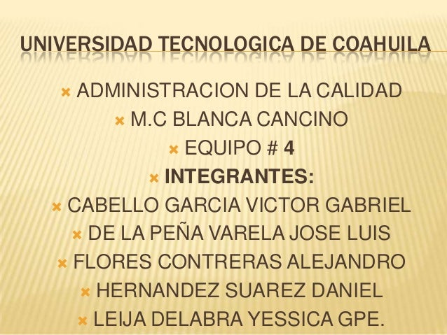 UNIVERSIDAD TECNOLOGICA DE COAHUILA ADMINISTRACION DE LA CALIDAD  M.C BLANCA CANCINO  EQUIPO # 4  INTEGRANTES:  CABELL...