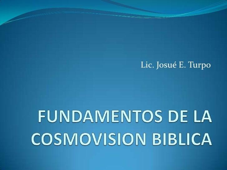Lic. Josué E. Turpo<br />FUNDAMENTOS DE LA COSMOVISION BIBLICA<br />