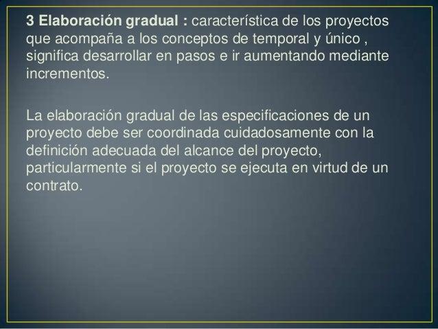 3 Elaboración gradual : característica de los proyectosque acompaña a los conceptos de temporal y único ,significa desarro...