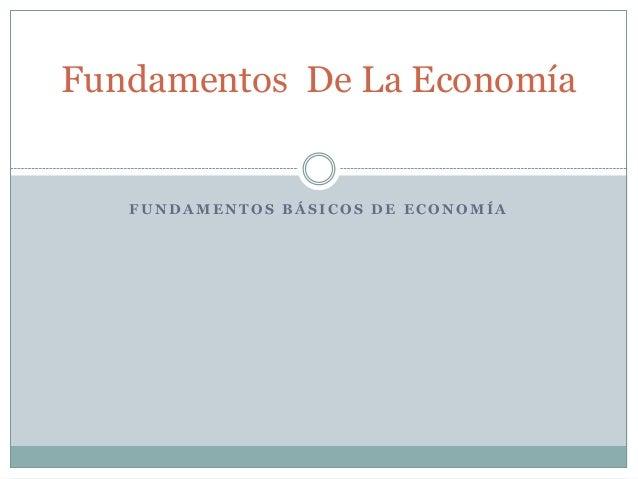 F U N D A M E N T O S B Á S I C O S D E E C O N O M Í A Fundamentos De La Economía