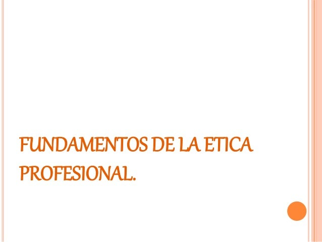 FUNDAMENTOS DE LA ETICA PROFESIONAL.