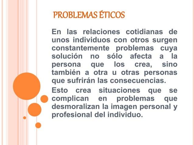 PROBLEMAS ÉTICOS En las relaciones cotidianas de unos individuos con otros surgen constantemente problemas cuya solución n...