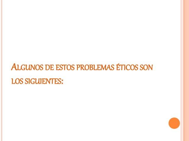 ALGUNOS DE ESTOS PROBLEMAS ÉTICOS SON LOS SIGUIENTES: