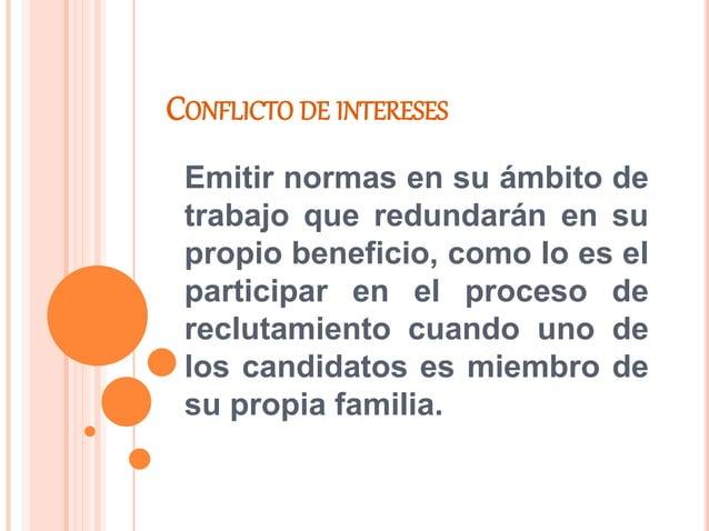 CONFLICTO DE INTERESES Emitir normas en su ámbito de trabajo que redundarán en su propio beneficio, como lo es el particip...