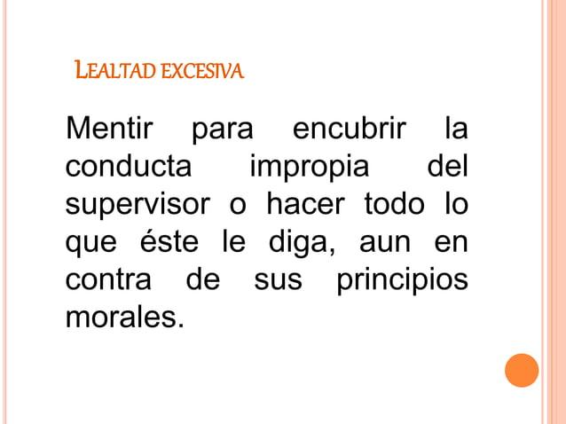 LEALTAD EXCESIVA Mentir para encubrir la conducta impropia del supervisor o hacer todo lo que éste le diga, aun en contra ...