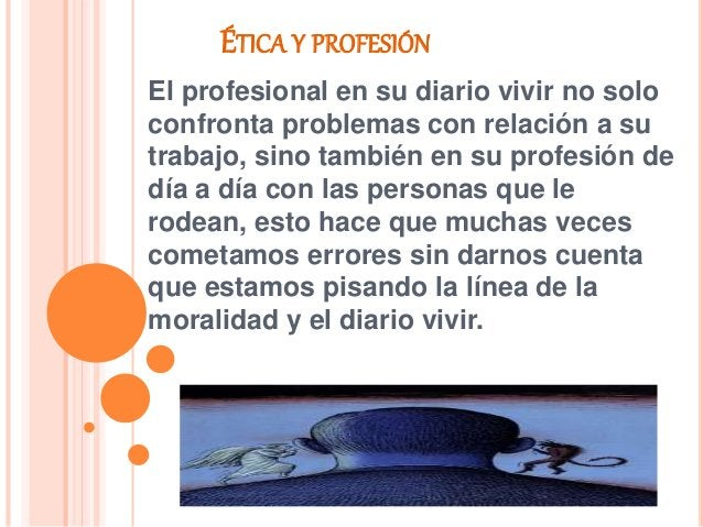 ÉTICA Y PROFESIÓN El profesional en su diario vivir no solo confronta problemas con relación a su trabajo, sino también en...