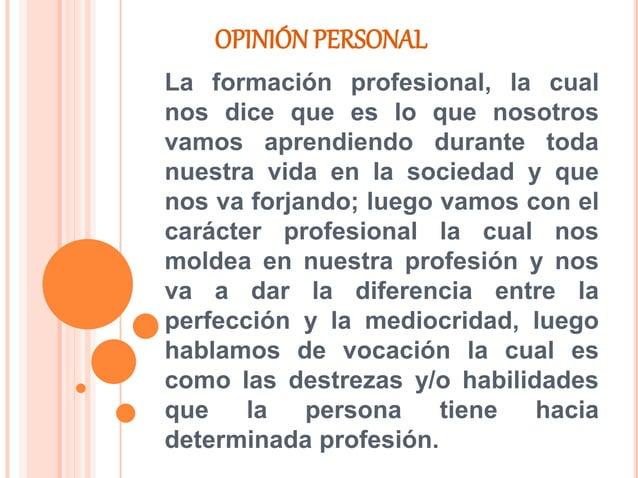 OPINIÓN PERSONAL La formación profesional, la cual nos dice que es lo que nosotros vamos aprendiendo durante toda nuestra ...