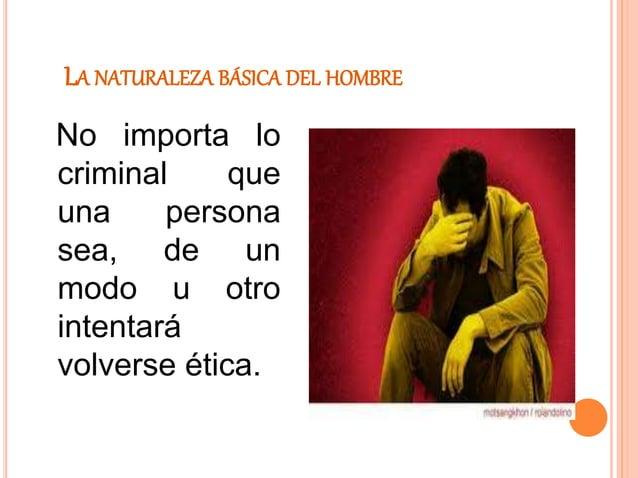 LA NATURALEZA BÁSICA DEL HOMBRE No importa lo criminal que una persona sea, de un modo u otro intentará volverse ética.