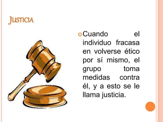 JUSTICIA Cuando el individuo fracasa en volverse ético por sí mismo, el grupo toma medidas contra él, y a esto se le llam...