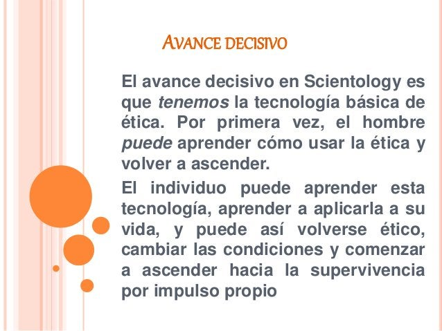 AVANCE DECISIVO El avance decisivo en Scientology es que tenemos la tecnología básica de ética. Por primera vez, el hombre...