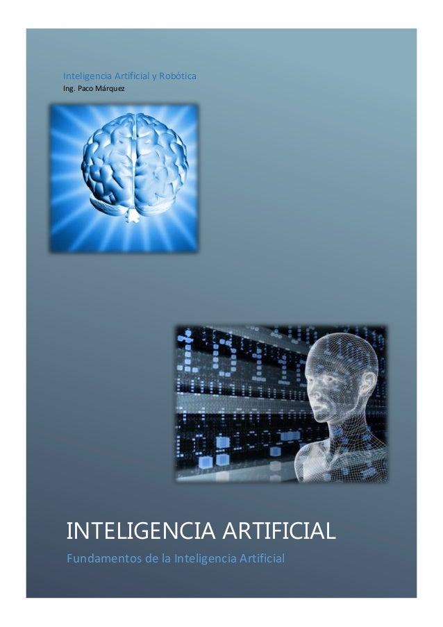 Inteligencia Artificial y Robótica Ing. Paco Márquez  INTELIGENCIA ARTIFICIAL Fundamentos de la Inteligencia Artificial