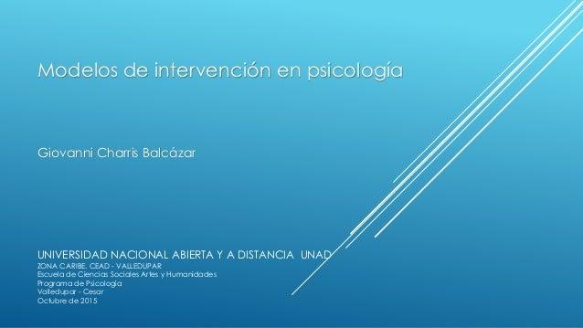 Modelos de intervención en psicología Giovanni Charris Balcázar UNIVERSIDAD NACIONAL ABIERTA Y A DISTANCIA UNAD ZONA CARIB...