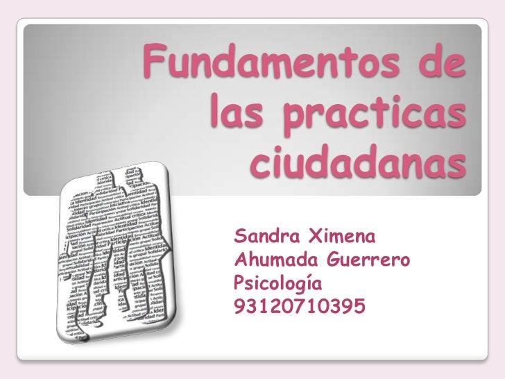 Fundamentos de las practicas ciudadanas <br />Sandra Ximena Ahumada Guerrero<br />Psicología<br />93120710395<br />