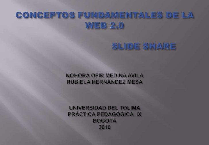 CONCEPTOS FUNDAMENTALES DE LA WEB 2.0                           SLIDE SHARENOHORA OFIR MEDINA AVILARUBIELA HERNÁNDEZ MESAU...