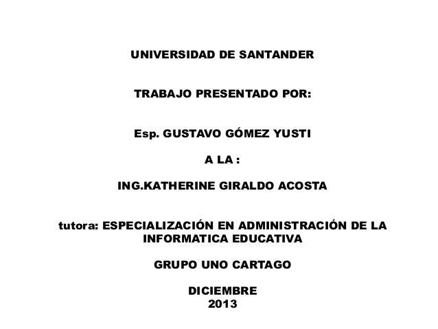 UNIVERSIDAD DE SANTANDER TRABAJO PRESENTADO POR: Esp. GUSTAVO GÓMEZ YUSTI A LA : ING.KATHERINE GIRALDO ACOSTA tutora: ESPE...