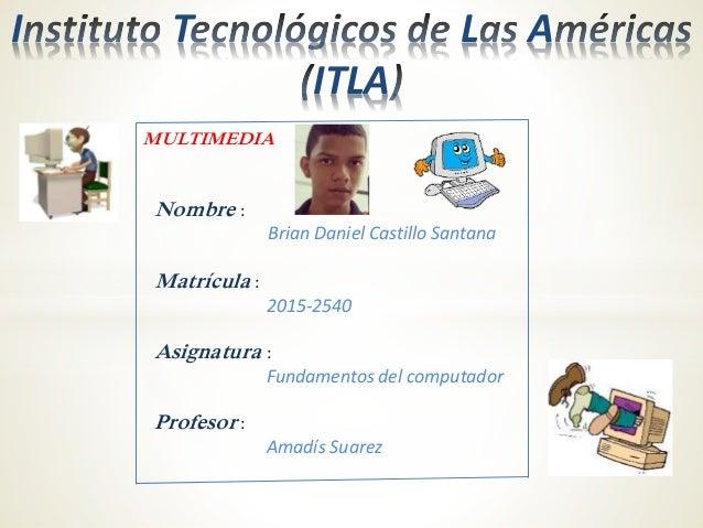 I T L A ITLA Nombre : Brian Daniel Castillo Santana Matrícula : 2015-2540 Asignatura : Fundamentos del computador Profesor...