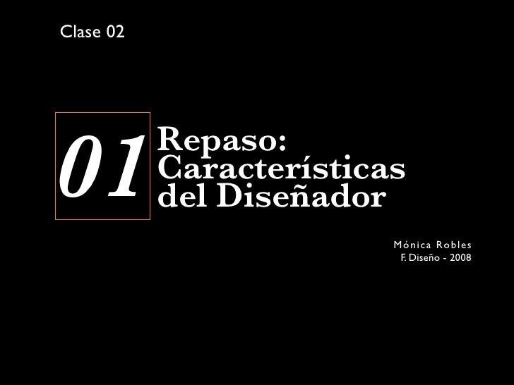 Clase 02     01         Repaso:            Características            del Diseñador                          Món i c a Rob...