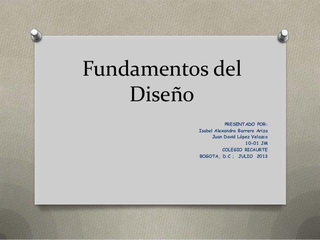 Fundamentos del Diseño PRESENTADO POR: Isabel Alexandra Barrero Ariza Juan David López Velazco 10-01 JM COLEGIO RICAURTE B...